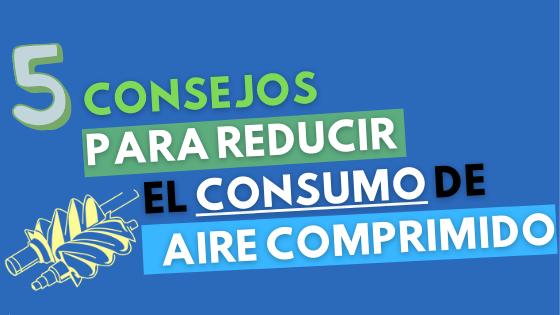 5 CONSEJOS PARA REDUCIR EL CONSUMO DE AIRE COMPRIMIDO