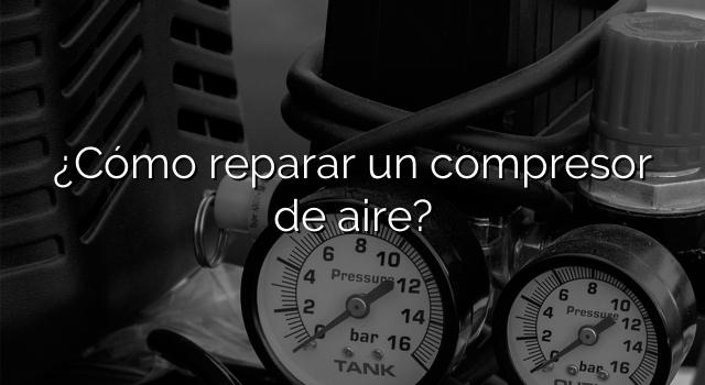 ¿Cómo reparar un compresor de aire?