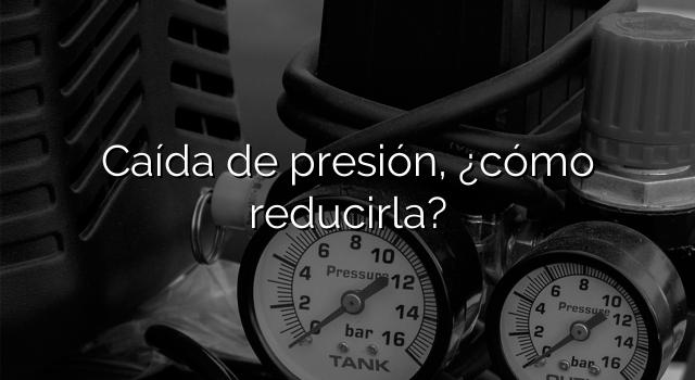 Caída de presión, ¿cómo reducirla?